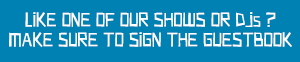 Like one of our shows or DJs ? Make sure to sign the guestbook